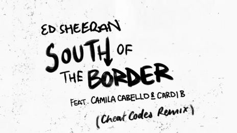 New Song:  Ed Sheeran - 'South of the Border (featuring Cardi B & Camila Cabello)' [Cheat Codes Remix]